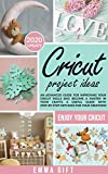 Cricut Projects Ideas: An advanced guide for improving your cricut skills and become a master in your crafts. A useful guide with step-by-step methods for your creations.