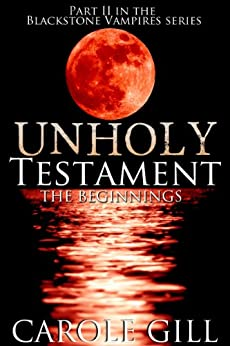 Unholy Testament - The Beginnings (The Blackstone Vampires Book 2) by [Carole Gill]