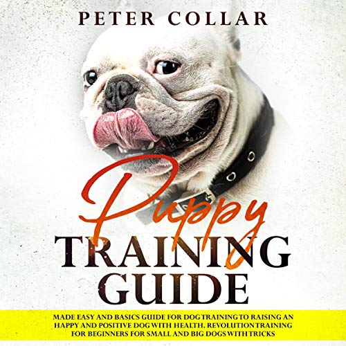 Puppy Training Guide: Made Easy and Basics Guide for Dog Training to Raising an Happy and Positive Dog with Health. Revolution Training for Beginners for Small and Big Dogs with Some Tricks. audiobook cover art