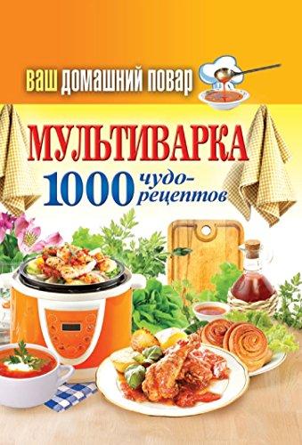 Ваш домашний повар. Мультиварка. 1000 чудо-рецептов (Russian Edition)