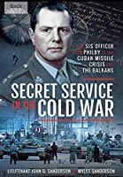Secret Service in the Cold War: An Sis Officer from Philby to the Cuban Missile Crisis and the Balkans