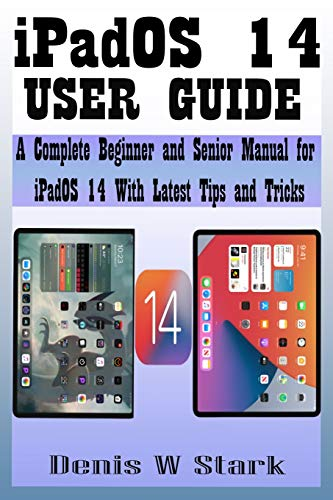 iPadOS 14 USER GUIDE: A Complete Beginner and Senior Manual For iPadOS 14 With Latest Tips and Tricks