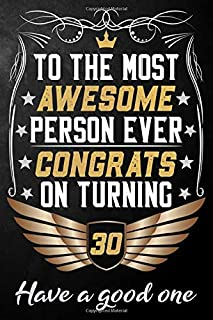 To The Most Awesome Person Ever Congrats On Turning 30 Have A Good One: 30th Birthday Journal / Notebook / Diary / Appreciation Gift / Unique 30 Year ... Alternative ( 6 x 9 - 120 Blank Lined Pages )