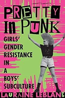Pretty in Punk: Girl's Gender Resistance in a Boy's Subculture: Girls' Gender Resistance in a Boys' Subculture