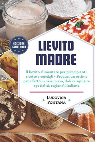 Lievito Madre: Il lievito alimentare per principianti, ricette e consigli - Produci un ottimo pane fatto in casa, pizza, dolci e squisite specialità regionali italiane