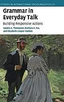 Grammar in Everyday Talk: Building Responsive Actions (Studies in Interactional Sociolinguistics, Series Number 31)