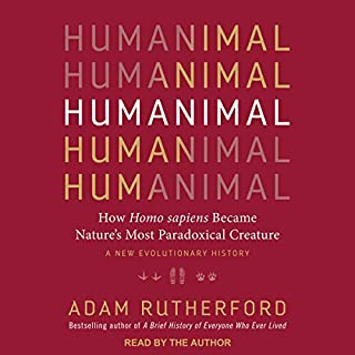 Humanimal     How Homo Sapiens Became Nature's Most Paradoxical Creature: A New Evolutionary History              Written by:                                                                                                                                 Adam Rutherford                               Narrated by:                                                                                                                                 Adam Rutherford                      Length: 5 hrs and 48 mins     2 ratings     Overall 5.0
