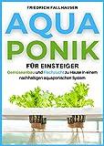 Aquaponik für Einsteiger: Gemüseanbau und Fischzucht zu Hause in einem nachhaltigen aquaponischen System