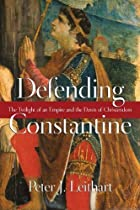Defending Constantine: The Twilight of an Empire and the Dawn of Christendom