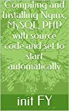 Compiling and Installing Nginx, MySQL, PHP with source code and set to start automatically (English Edition)