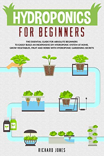 Hydroponics For Beginners: The Essential Guide For Absolute Beginners To Easily Build An Inexpensive DIY Hydroponic System At Home. Grow Vegetables, Fruit And Herbs With Hydroponic Gardening Secrets