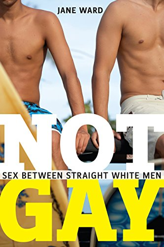Not Gay: Sex between Straight White Men (Sexual Cultures (19))