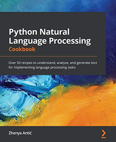Python Natural Language Processing Cookbook: Over 50 recipes to understand, analyze, and generate different texts to implement language processing tasks Front Cover