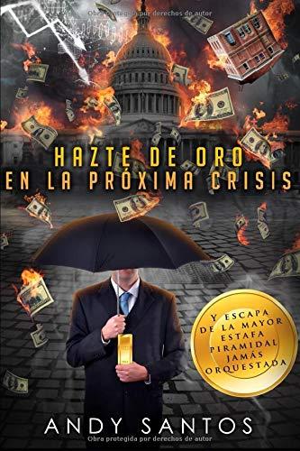 Hazte de oro en la próxima crisis: y escapa de la mayor estafa piramidal jamás orquestada