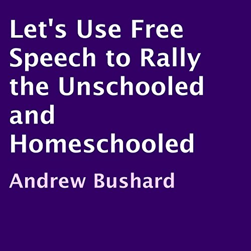 Let's Use Free Speech to Rally the Unschooled and Homeschooled audiobook cover art