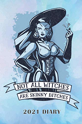 NOT ALL WITCHES ARE SKINNY BITCHES 2021 DIARY: WITCH, WITCHCRAFT OR WICCA YOU NEED THIS MAGICAL 2021 JOURNAL FOR ALL YOUR WITCHERY