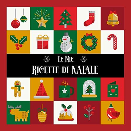Le Mie Ricette di Natale: Ricettario in Bianco da Scrivere, il Mio Ricettario, il Tuo Ricettario...