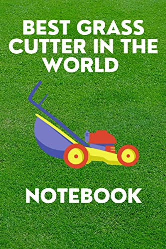 BEST GRASS CUTTER IN THE WORLD NOTEBOOK: Ideal gift for your favourite gardener