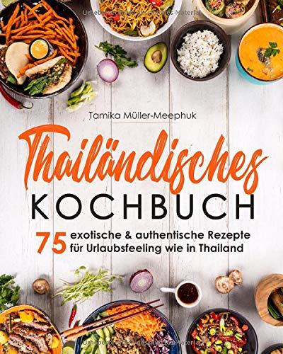 Thailändisches Kochbuch: 75 exotische & authentische Rezepte für Urlaubsfeeling wie in Thailand - Thai-Currys, Thai-Woks und viele weitere Gerichte ... Küche von scharf bis süß zuhause kochen