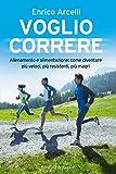 Voglio correre: Allenamento e alimentazione: come diventare più veloci, più resistenti, ...