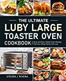 The Ultimate Luby Large Toaster Oven Cookbook: Quick and Easy Toaster Oven Recipes That Your Whole Family Will...