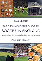 The Groundhopper Guide to Soccer in England, 2020-21 Edition: Meet the clubs. See them play. Eat, drink, and sing with the locals.