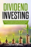 Dividend Investing: Your Step by Step Guide to Making Money with Stocks Using Dividends To Generate Passive Income From Home and Live A Life of Freedom, Happiness, Peace and Escape 9-5 Workweek - John Swing