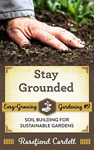 Stay Grounded: Soil Building for Sustainable Gardens (Easy-Growing Gardening Book 9)