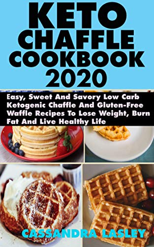Keto Chaffle Cookbook 2020: Easy, Sweet And Savory Low Carb Ketogenic Chaffle And Gluten-Free Waffle Recipes To Lose Weight, Burn Fat And Live Healthy Life (English Edition)