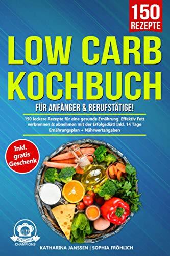 Low Carb Kochbuch für Anfänger & Berufstätige!: 150 leckere Rezepte für eine gesunde Ernährung. Effektiv Fett verbrennen & abnehmen mit der Erfolgsdiät! Inkl. 14 Tage Ernährungsplan + Nährwertangaben
