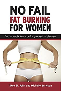 No Fail Fat Burning For Women: Get the transformation edge for your optimal physique. by [Skye St. John, Michelle Burleson, Lisa Mecham]