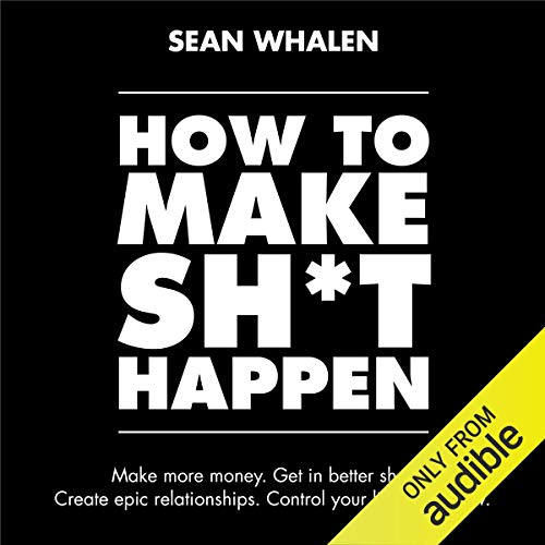 How to Make Sh*t Happen: Make More Money, Get in Better Shape, Create Epic Relationships and Control cover art