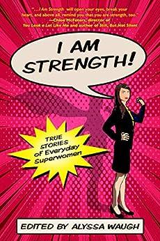I AM STRENGTH: True Stories of Everyday Superwomen by [Alyssa Waugh]