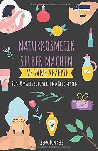 Naturkosmetik Selber Machen: Vegane Rezepte: Zum Umwelt schonen und Geld sparen