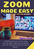 ZOOM MADE EASY: A Step By Step Pictorial Guide To Using Zoom For Conferencing, Live Streams, Face Time, Webinars Plus Tips And Tricks For Beginners (English Edition)