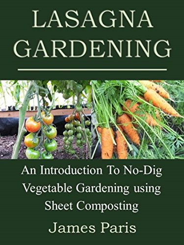 Lasagna Gardening: An Introduction To No-Dig Vegetable Gardening Using Sheet Composting by [James Paris]