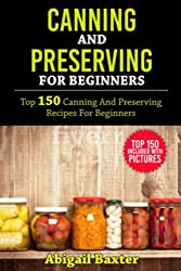Canning And Preserving For Beginners Cookbook: Top 150 Canning And Preserving Recipes For Beginners With Pictures