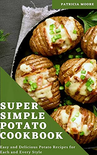 Super Simple Potato Cookbook: Easy and Delicious Potato Recipes for Each and Every Style (English Edition)