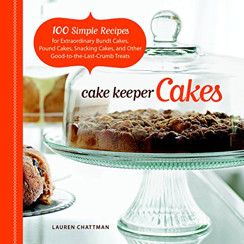 Cake Keeper Cakes: 100 Simple Recipes for Extraordinary Bundt Cakes, Pound Cakes, Snacking Cakes, and Other Good-to-the-Last-Crumb Treats