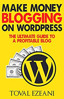 Make Money Blogging on WordPress: The Ultimate Guide to a Profitable Blog (Master Blogger Book 1) by [Toval Ezeani]