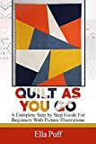QUILT AS YOU GO: A Complete Step By Step Guide For Beginners With Pictures Illustrations