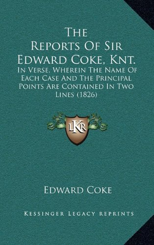 The Reports of Sir Edward Coke, Knt.: In Verse, Wherein the Name of Each Case and the Principal Points Are Contained in Two Lines (1826)