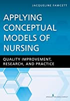 Applying Conceptual Models of Nursing: Quality Improvement, Research, and Practice