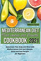 Mediterranean Diet Main Courses and Desserts Cookbook 2021: Rejuvenate Your Body and Mind with Mediterranean Diet and Lifestyle. Quick and Easy Recipes for Beginners