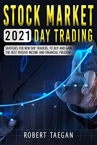STOCK MARKET 2021- DAY TRADING: STRATEGIES FOR NEW DAY TRADER, TO BUY AND GAIN THE BEST PASSIVE INCOME AND FINANCIAL FREEDOM