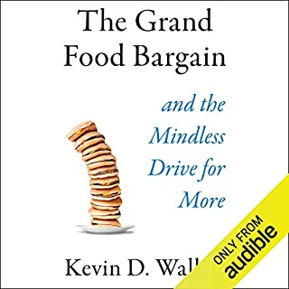 The Grand Food Bargain     And the Mindless Drive for More              Written by:                                                                                                                                 Kevin D. Walker                               Narrated by:                                                                                                                                 Tom Pile                      Length: 10 hrs and 13 mins     Not rated yet     Overall 0.0