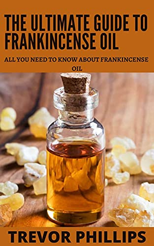 The Ultimate Guide To Frankincense Oil: All You Need To Know About Frankincense Oil (English Edition)
