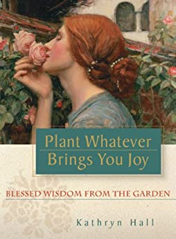 Plant Whatever Brings You Joy: Blessed Wisdom from the Garden by [Kathryn Hall]
