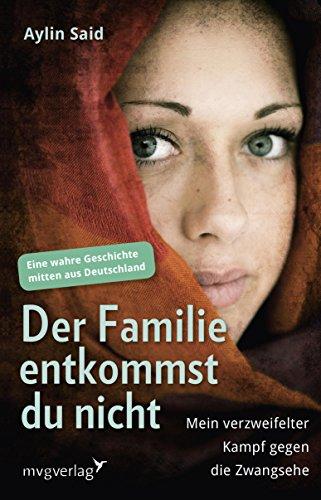 Der Familie entkommst du nicht: Mein verzweifelter Kampf gegen die Zwangsehe - Eine wahre Geschichte mitten aus Deutschland