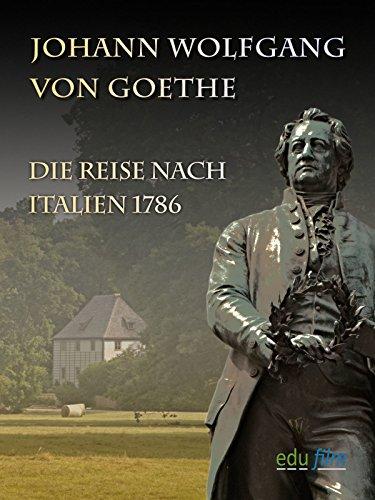 Johann Wolfgang von Goethe - Die Reise nach Italien 1786